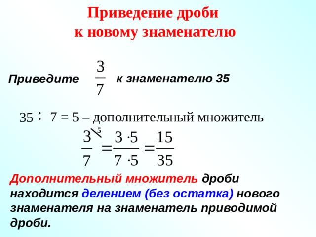 Приведение дроби к новому знаменателю  к знаменателю 35 Приведите 7 = 5 – дополнительный множитель 35 5 Дополнительный множитель дроби находится делением (без остатка) нового знаменателя на знаменатель приводимой дроби.