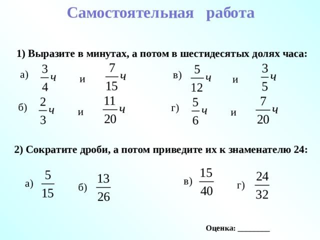Самостоятельная работа 1) Выразите в минутах, а потом в шестидесятых долях часа: а) в) и и б) г) и и 2) Сократите дроби, а потом приведите их к знаменателю 24: в) а) г) б) Оценка: ________
