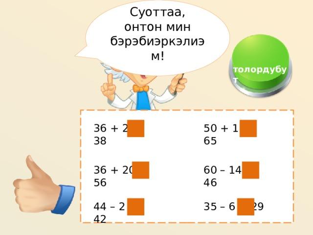 Суоттаа, онтон мин бэрэбиэркэлиэм!  толордубут 50 + 15= 65 36 + 2 = 38 60 – 14 = 46 36 + 20 = 56 35 – 6 = 29 44 – 2 = 42