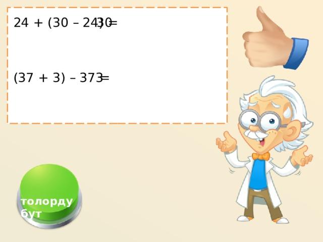 24 + (30 – 24) = 30 (37 + 3) – 37 =  3  толордубут