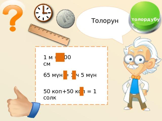 Толорун  толордубут 1 м = 100 см 65 мүн = 1 ч 5 мүн 50 коп+50 коп = 1 солк