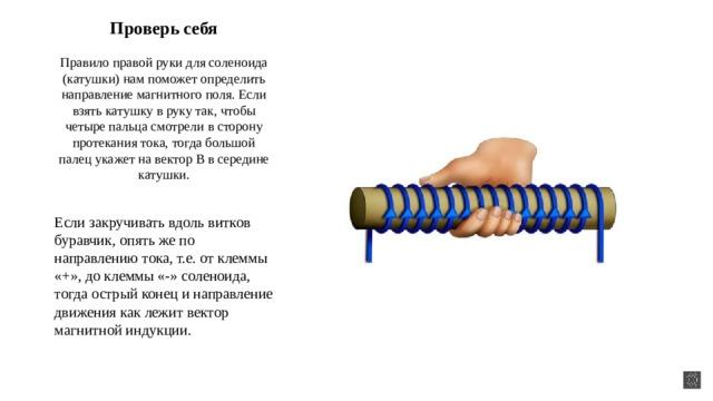 Проверь себя   Правило правой руки для соленоида (катушки) нам поможет определить направление магнитного поля. Если взять катушку в руку так, чтобы четыре пальца смотрели в сторону протекания тока, тогда большой палец укажет на вектор B в середине катушки. Если закручивать вдоль витков буравчик, опять же по направлению тока, т.е. от клеммы «+», до клеммы «-» соленоида, тогда острый конец и направление движения как лежит вектор магнитной индукции.