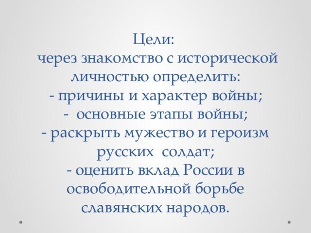 Цели:  через знакомство с исторической личностью определить:  - причины и характер войны;  - основные этапы войны;  - раскрыть мужество и героизм русских солдат;  - оценить вклад России в освободительной борьбе славянских народов.