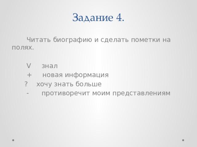 Задание 4.  Читать биографию и сделать пометки на полях.  V знал  + новая информация  ? хочу знать больше  - противоречит моим представлениям