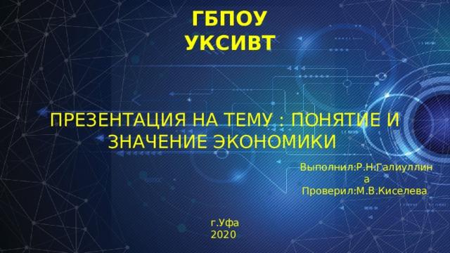ГБПОУ  УКСИВТ Презентация на тему : Понятие и значение экономики Выполнил:Р.Н.Галиуллина Проверил:М.В.Киселева г.Уфа 2020