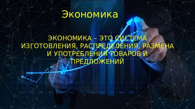 Экономика Экономика – это система изготовления, распределения, размена и употребления товаров и предложений