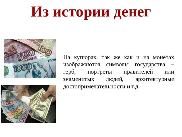 Из истории денег  На купюрах, так же как и на монетах изображаются символы государства – герб, портреты правителей или знаменитых людей, архитектурные достопримечательности и т.д.