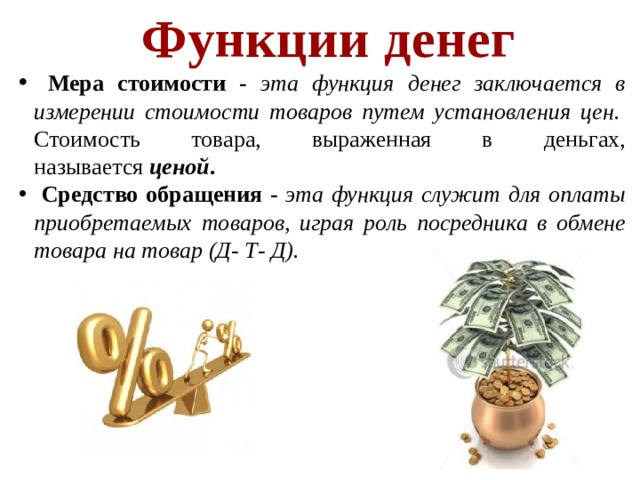 Функции денег  Мера стоимости - эта функция денег заключается в измерении стоимости товаров путем установления цен. Стоимость товара, выраженная в деньгах, называется ценой .  Средство обращения - эта функция служит для оплаты приобретаемых товаров, играя роль посредника в обмене товара на товар (Д- Т- Д).