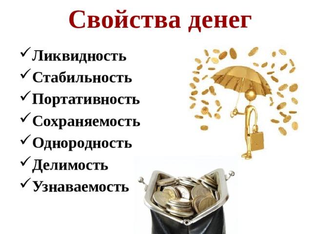 Свойства денег Ликвидность Стабильность Портативность Сохраняемость Однородность Делимость Узнаваемость