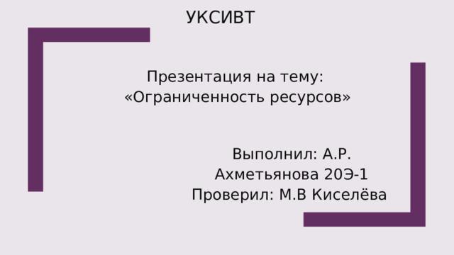 УКСИВТ  Презентация на тему: «Ограниченность ресурсов» Выполнил: А.Р. Ахметьянова 20Э-1 Проверил: М.В Киселёва