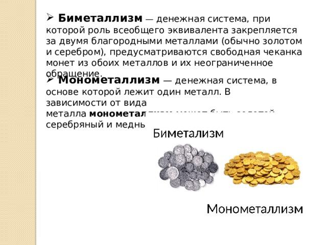 Биметаллизм — денежная система, при которой роль всеобщего эквивалента закрепляется за двумя благородными металлами (обычно золотом и серебром), предусматриваются свободная чеканка монет из обоих металлов и их неограниченное обращение.  Монометаллизм — денежная система, в основе которой лежит один металл. В зависимости от вида металла монометаллизм может быть золотой, серебряный и медный.