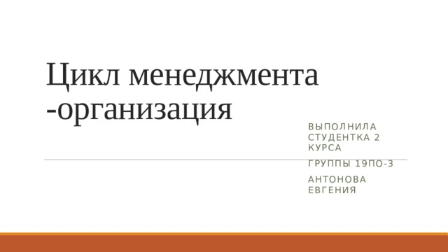 Цикл менеджмента -организация Выполнила студентка 2 курса Группы 19по-3 Антонова Евгения