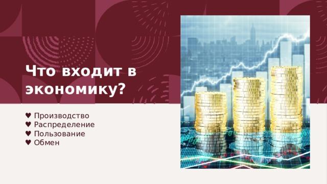 Что входит в экономику? ♥ Производство  ♥ Распределение  ♥ Пользование  ♥ Обмен