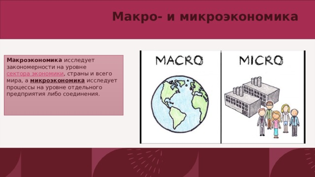 Макро- и микроэкономика   Макроэкономика исследует закономерности на уровне сектора экономики , страны и всего мира, а микроэкономика исследует процессы на уровне отдельного предприятия либо соединения.