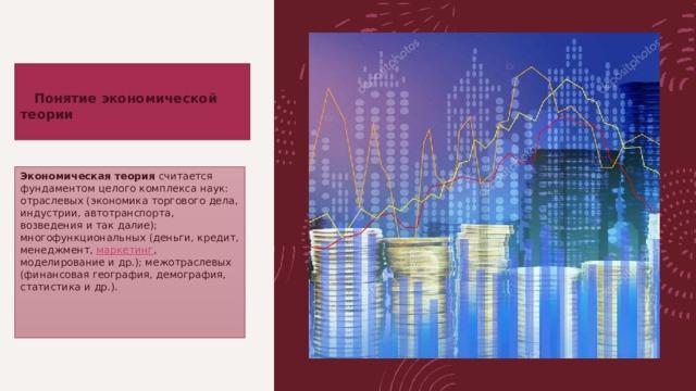 Понятиеэкономической теории   Экономическая теория считается фундаментом целого комплекса наук: отраслевых (экономика торгового дела, индустрии, автотранспорта, возведения и так далие); многофункциональных (деньги, кредит, менеджмент, маркетинг , моделирование и др.); межотраслевых (финансовая география, демография, статистика и др.).