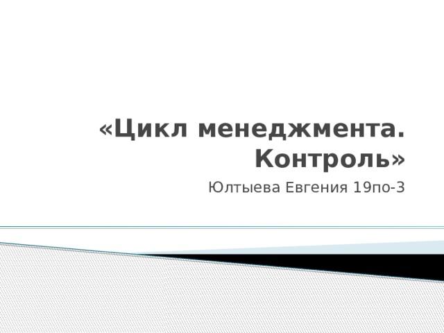 «Цикл менеджмента. Контроль» Юлтыева Евгения 19по-3