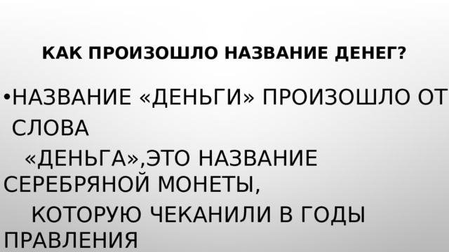 Как произошло название денег? Название «деньги» произошло от слова  «Деньга»,это название серебряной монеты,  которую чеканили в годы правления  Дмитрия Донского