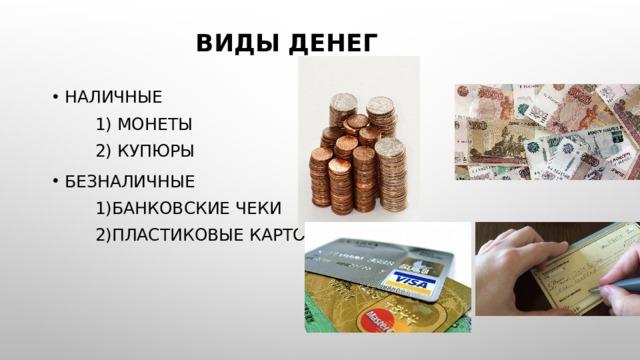 Виды денег Наличные  1) Монеты  2) Купюры Безналичные  1)Банковские чеки  2)Пластиковые карточки