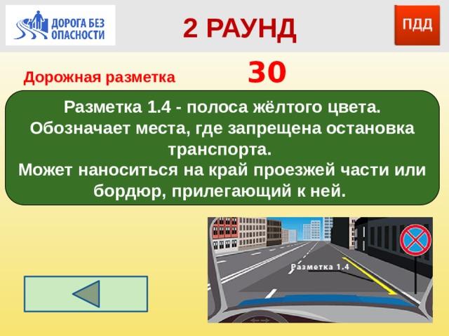 2 РАУНД Дорожная разметка         30 Разметка 1.4 - полоса жёлтого цвета. Обозначает места, где запрещена остановка транспорта. Может наноситься на край проезжей части или бордюр, прилегающий к ней.