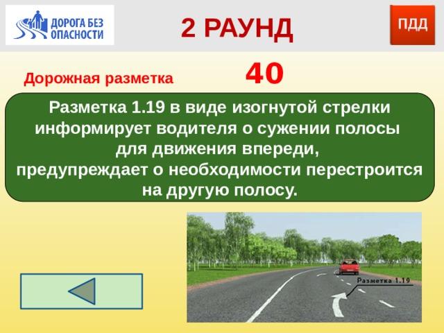 2 РАУНД Дорожная разметка         40 Разметка 1.19 в виде изогнутой стрелки информирует водителя о сужении полосы для движения впереди, предупреждает о необходимости перестроится на другую полосу.