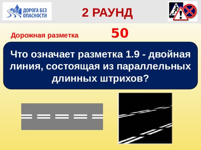 2 РАУНД Дорожная разметка         50 Что означает разметка 1.9 - двойная линия, состоящая из параллельных длинных штрихов?