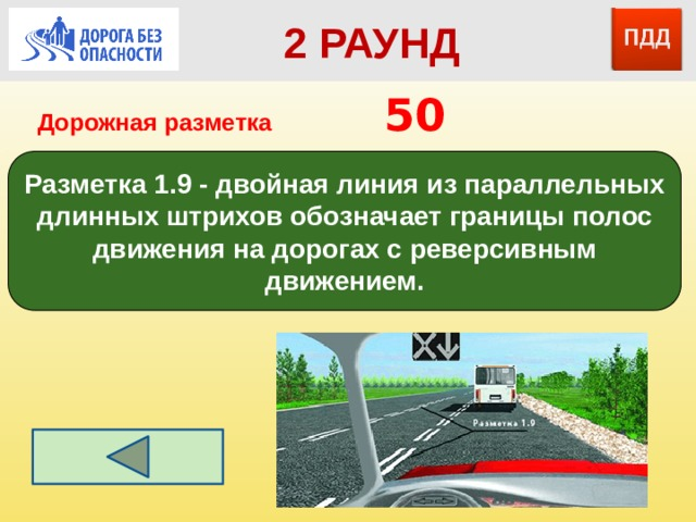 2 РАУНД Дорожная разметка         50 Разметка 1.9 - двойная линия из параллельных длинных штрихов обозначает границы полос движения на дорогах с реверсивным движением.