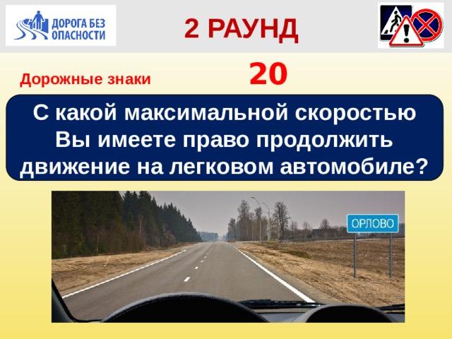 2 РАУНД Дорожные знаки       20 С какой максимальной скоростью Вы имеете право продолжить движение на легковом автомобиле?