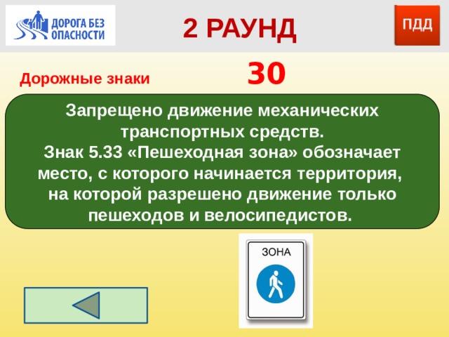 2 РАУНД Дорожные знаки       30 Запрещено движение механических транспортных средств. Знак5.33«Пешеходная зона» обозначает место, с которого начинается территория, на которой разрешено движение только пешеходов и велосипедистов.