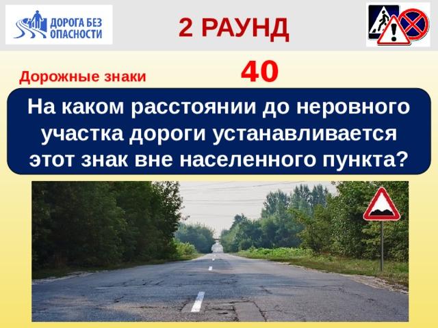 2 РАУНД Дорожные знаки       40 На каком расстоянии до неровного участка дороги устанавливается этот знак вне населенного пункта?