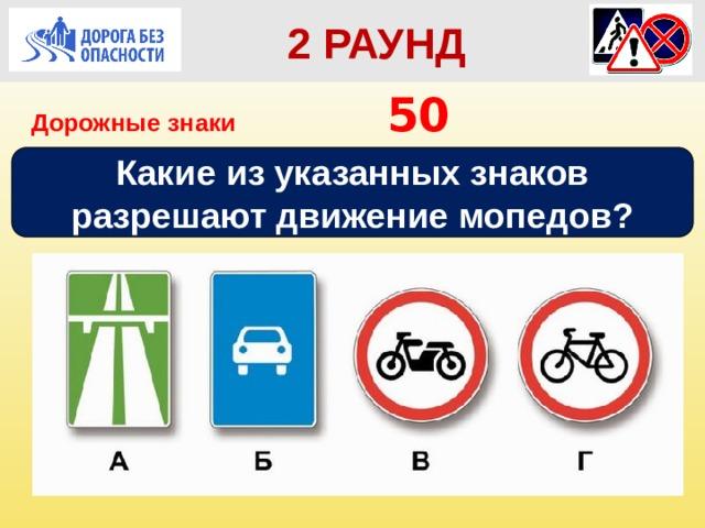 2 РАУНД Дорожные знаки       50 Какие из указанных знаков разрешают движение мопедов?