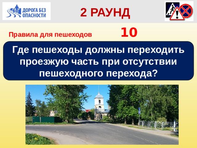 2 РАУНД Правила для пешеходов      10 Где пешеходы должны переходить проезжую часть при отсутствии пешеходного перехода?