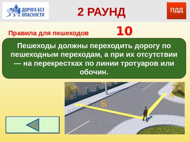 2 РАУНД Правила для пешеходов      10 Пешеходы должны переходить дорогу по пешеходным переходам, а при их отсутствии — на перекрестках по линии тротуаров или обочин.