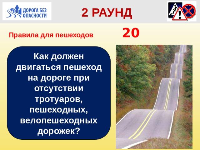 2 РАУНД Правила для пешеходов      20 Как должен двигаться пешеход на дороге при отсутствии тротуаров, пешеходных, велопешеходных дорожек?