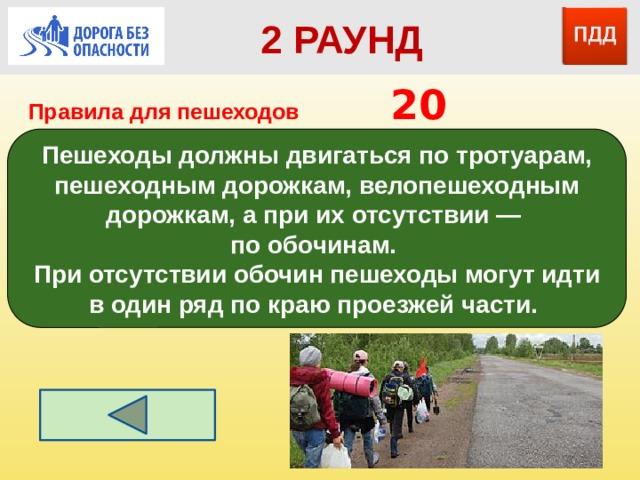2 РАУНД Правила для пешеходов      20 Пешеходы должны двигаться по тротуарам, пешеходным дорожкам, велопешеходным дорожкам, а при их отсутствии — по обочинам. При отсутствии обочин пешеходы могут идти в один ряд по краю проезжей части.