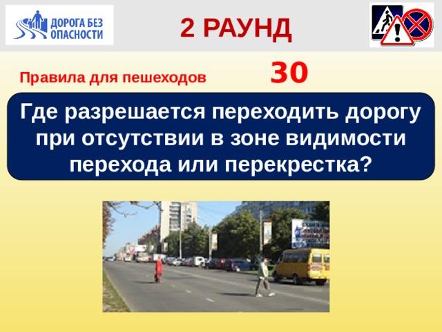 2 РАУНД Правила для пешеходов      30 Где разрешается переходить дорогу при отсутствии в зоне видимости перехода или перекрестка?