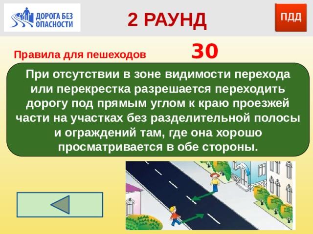 2 РАУНД Правила для пешеходов      30 При отсутствии в зоне видимости перехода или перекрестка разрешается переходить дорогу под прямым углом к краю проезжей части на участках без разделительной полосы и ограждений там, где она хорошо просматривается в обе стороны.