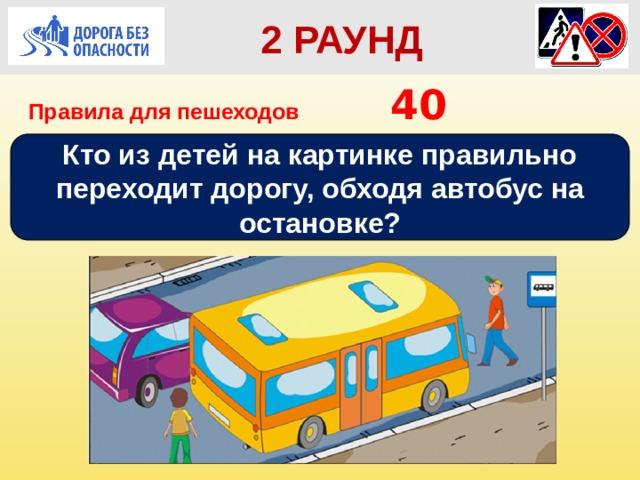 2 РАУНД Правила для пешеходов      40 Кто из детей на картинке правильно переходит дорогу, обходя автобус на остановке?