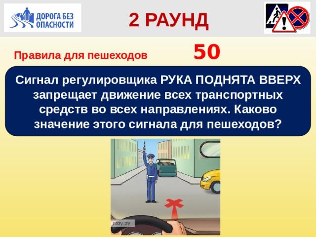 2 РАУНД Правила для пешеходов      50 Сигнал регулировщика РУКА ПОДНЯТА ВВЕРХ запрещает движение всех транспортных средств во всех направлениях. Каково значение этого сигнала для пешеходов?