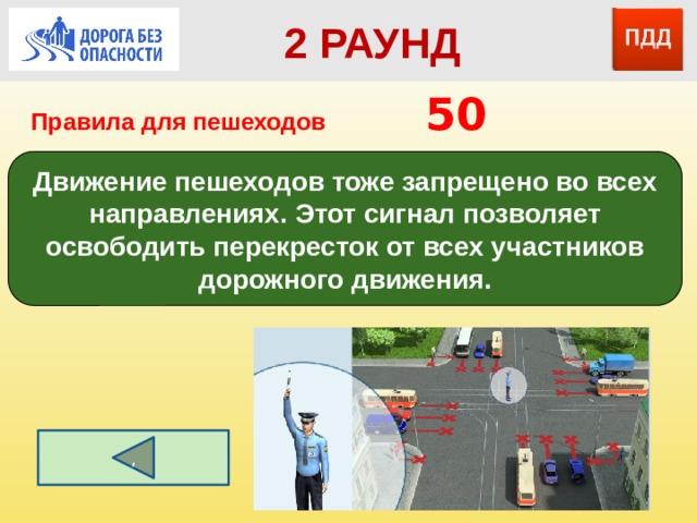 2 РАУНД Правила для пешеходов      50 Движение пешеходов тоже запрещено во всех направлениях. Этот сигнал позволяет освободить перекресток от всех участников дорожного движения. ,