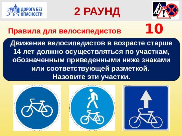 2 РАУНД Правила для велосипедистов    10 Движение велосипедистов в возрасте старше 14 лет должно осуществляться по участкам, обозначенным приведенными ниже знаками или соответствующей разметкой. Назовите эти участки.