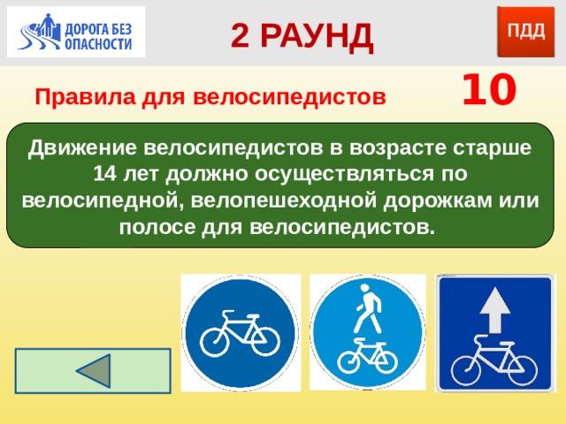 2 РАУНД Правила для велосипедистов    10 Движение велосипедистов в возрасте старше 14 лет должно осуществляться по велосипедной, велопешеходной дорожкам или полосе для велосипедистов.