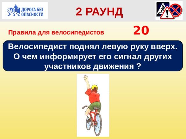 2 РАУНД Правила для велосипедистов      20 Велосипедист поднял левую руку вверх. О чем информирует его сигнал других участников движения ?
