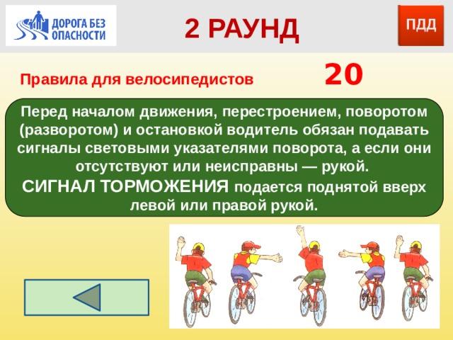 2 РАУНД Правила для велосипедистов      20 Перед началом движения, перестроением, поворотом (разворотом) и остановкой водитель обязан подавать сигналы световыми указателями поворота, а если они отсутствуют или неисправны — рукой. СИГНАЛ ТОРМОЖЕНИЯ подается поднятой вверх левой или правой рукой.
