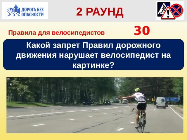 2 РАУНД Правила для велосипедистов      30 Какой запрет Правил дорожного движения нарушает велосипедист на картинке?