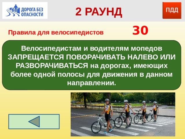 2 РАУНД Правила для велосипедистов      30 Велосипедистам и водителям мопедов ЗАПРЕЩАЕТСЯ ПОВОРАЧИВАТЬ НАЛЕВО ИЛИ РАЗВОРАЧИВАТЬСЯ на дорогах, имеющих более одной полосы для движения в данном направлении.