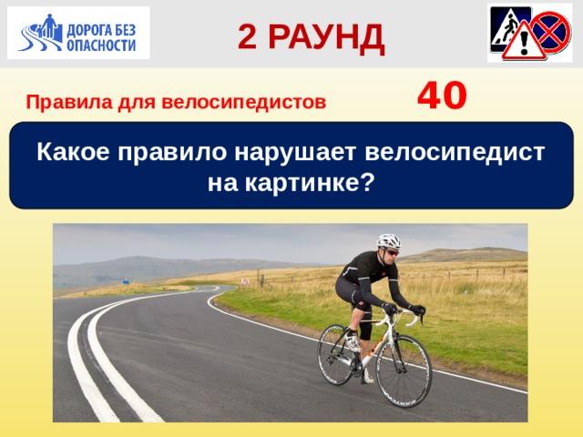 2 РАУНД Правила для велосипедистов      40 Какое правило нарушает велосипедист на картинке?