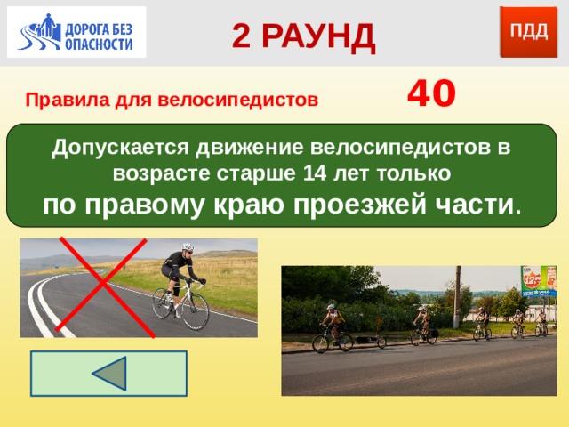 2 РАУНД Правила для велосипедистов      40 Допускается движение велосипедистов в возрасте старше 14 лет только по правому краю проезжей части .
