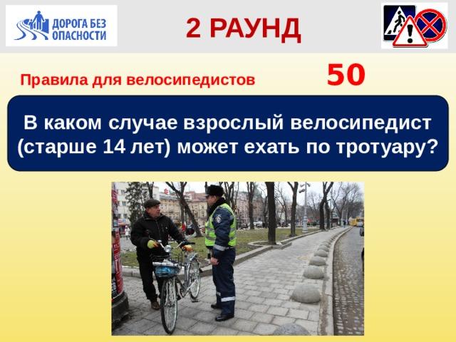 2 РАУНД  2 РАУНД Правила для велосипедистов      50 В каком случае взрослый велосипедист (старше 14 лет) может ехать по тротуару?