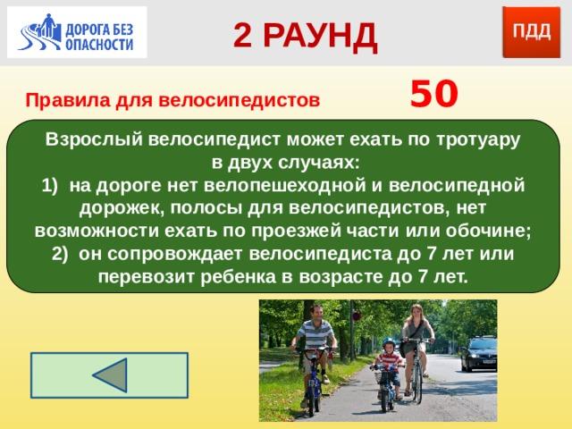 2 РАУНД Правила для велосипедистов      50 Взрослый велосипедист может ехать по тротуару  в двух случаях: 1) на дороге нет велопешеходной и велосипедной дорожек, полосы для велосипедистов, нет возможности ехать по проезжей части или обочине; 2) он сопровождает велосипедиста до 7 лет или перевозит ребенка в возрасте до 7 лет.