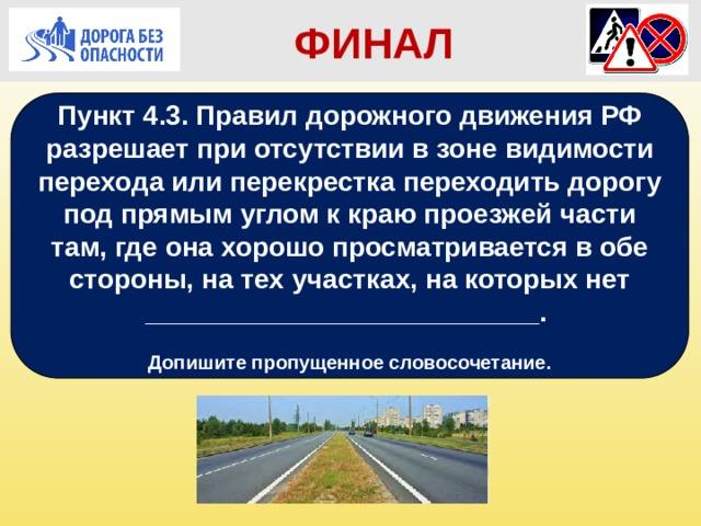 ФИНАЛ Пункт 4.3. Правил дорожного движения РФ разрешает при отсутствии в зоне видимости перехода или перекрестка переходить дорогу под прямым углом к краю проезжей части там, где она хорошо просматривается в обе стороны, на тех участках, на которых нет __________________________.  Допишите пропущенное словосочетание. При отсутствии в зоне видимости